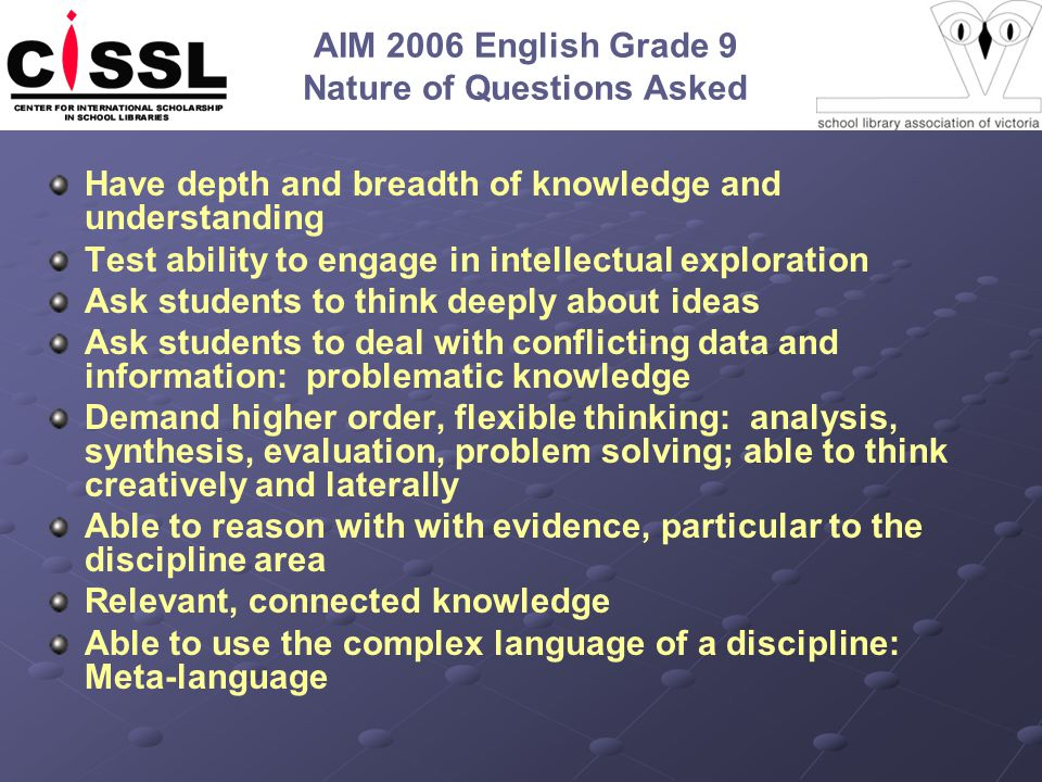 AIM 2006 English Grade 9 Nature of Questions Asked Have depth and breadth of knowledge and understanding Test ability to engage in intellectual exploration Ask students to think deeply about ideas Ask students to deal with conflicting data and information: problematic knowledge Demand higher order, flexible thinking: analysis, synthesis, evaluation, problem solving; able to think creatively and laterally Able to reason with with evidence, particular to the discipline area Relevant, connected knowledge Able to use the complex language of a discipline: Meta-language