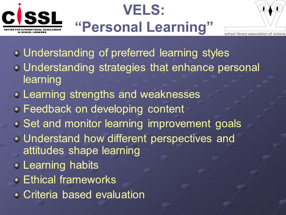 VELS: Personal Learning Understanding of preferred learning styles Understanding strategies that enhance personal learning Learning strengths and weaknesses Feedback on developing content Set and monitor learning improvement goals Understand how different perspectives and attitudes shape learning Learning habits Ethical frameworks Criteria based evaluation