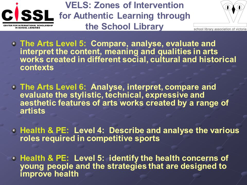 VELS: Zones of Intervention for Authentic Learning through the School Library The Arts Level 5: Compare, analyse, evaluate and interpret the content, meaning and qualities in arts works created in different social, cultural and historical contexts The Arts Level 6: Analyse, interpret, compare and evaluate the stylistic, technical, expressive and aesthetic features of arts works created by a range of artists Health & PE: Level 4: Describe and analyse the various roles required in competitive sports Health & PE: Level 5: identify the health concerns of young people and the strategies that are designed to improve health