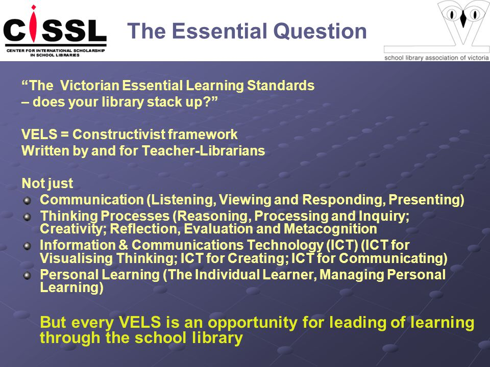The Essential Question The Victorian Essential Learning Standards – does your library stack up VELS = Constructivist framework Written by and for Teacher-Librarians Not just Communication (Listening, Viewing and Responding, Presenting) Thinking Processes (Reasoning, Processing and Inquiry; Creativity; Reflection, Evaluation and Metacognition Information & Communications Technology (ICT) (ICT for Visualising Thinking; ICT for Creating; ICT for Communicating) Personal Learning (The Individual Learner, Managing Personal Learning) But every VELS is an opportunity for leading of learning through the school library