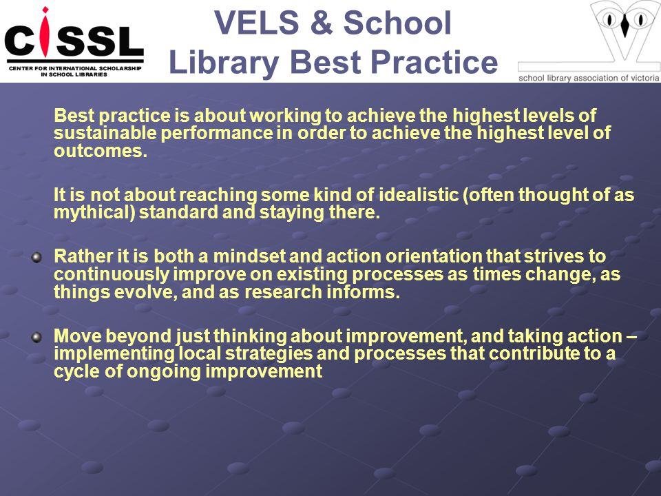 VELS & School Library Best Practice Best practice is about working to achieve the highest levels of sustainable performance in order to achieve the highest level of outcomes.