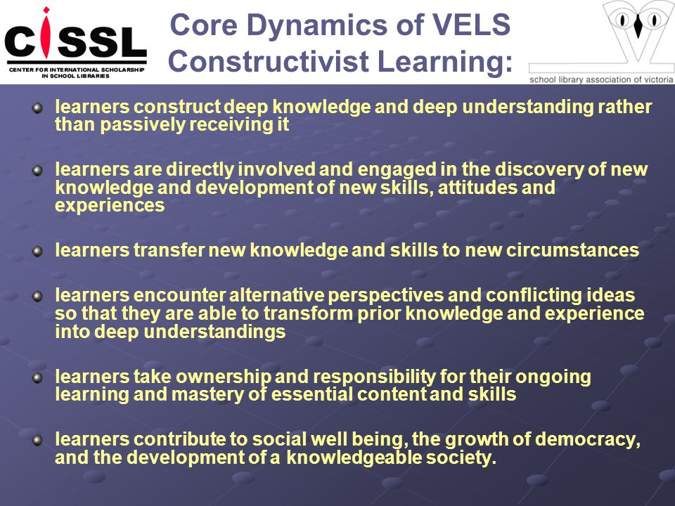 Core Dynamics of VELS Constructivist Learning: learners construct deep knowledge and deep understanding rather than passively receiving it learners are directly involved and engaged in the discovery of new knowledge and development of new skills, attitudes and experiences learners transfer new knowledge and skills to new circumstances learners encounter alternative perspectives and conflicting ideas so that they are able to transform prior knowledge and experience into deep understandings learners take ownership and responsibility for their ongoing learning and mastery of essential content and skills learners contribute to social well being, the growth of democracy, and the development of a knowledgeable society.