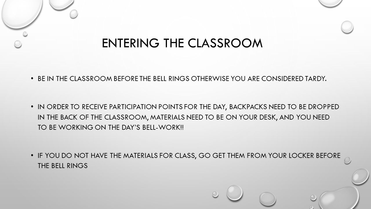 ENTERING THE CLASSROOM BE IN THE CLASSROOM BEFORE THE BELL RINGS OTHERWISE YOU ARE CONSIDERED TARDY.
