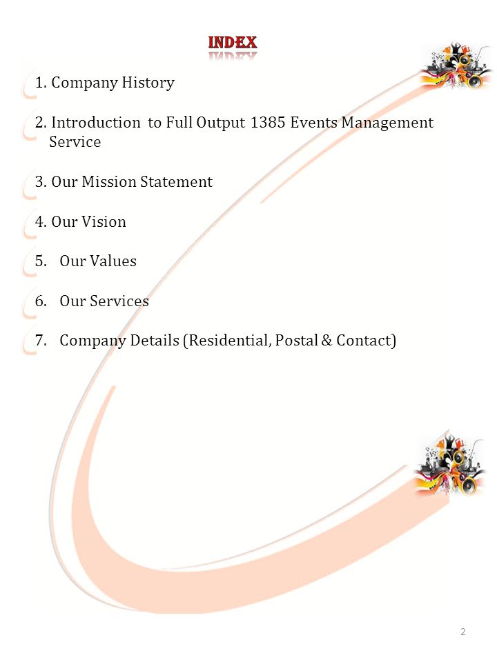 2 1.Company History 2.Introduction to Full Output 1385 Events Management Service 3.Our Mission Statement 4.Our Vision 5.Our Values 6.Our Services 7.Company Details (Residential, Postal & Contact)