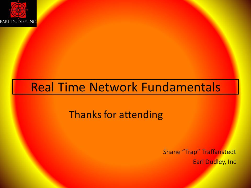 """Real Time Network Fundamentals Shane """"Trap"""" Traffanstedt Earl Dudley, Inc Thanks for attending"""