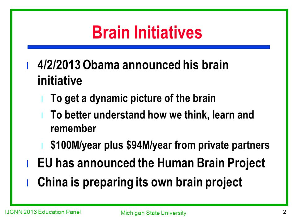 IJCNN 2013 Education Panel 2 Michigan State University Brain Initiatives l 4/2/2013 Obama announced his brain initiative l To get a dynamic picture of the brain l To better understand how we think, learn and remember l $100M/year plus $94M/year from private partners l EU has announced the Human Brain Project l China is preparing its own brain project