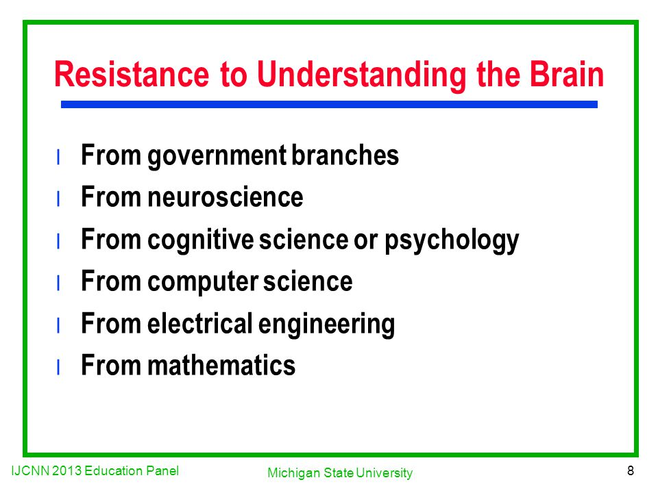IJCNN 2013 Education Panel 8 Michigan State University Resistance to Understanding the Brain l From government branches l From neuroscience l From cognitive science or psychology l From computer science l From electrical engineering l From mathematics