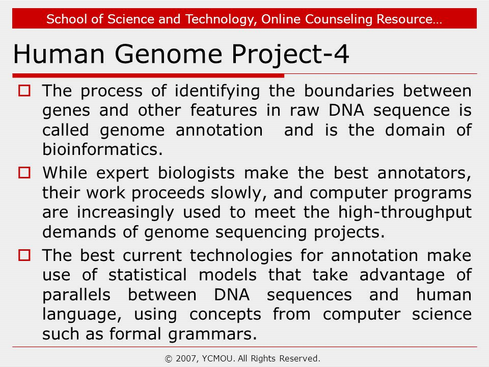 School of Science and Technology, Online Counseling Resource… Human Genome Project-4  The process of identifying the boundaries between genes and other features in raw DNA sequence is called genome annotation and is the domain of bioinformatics.