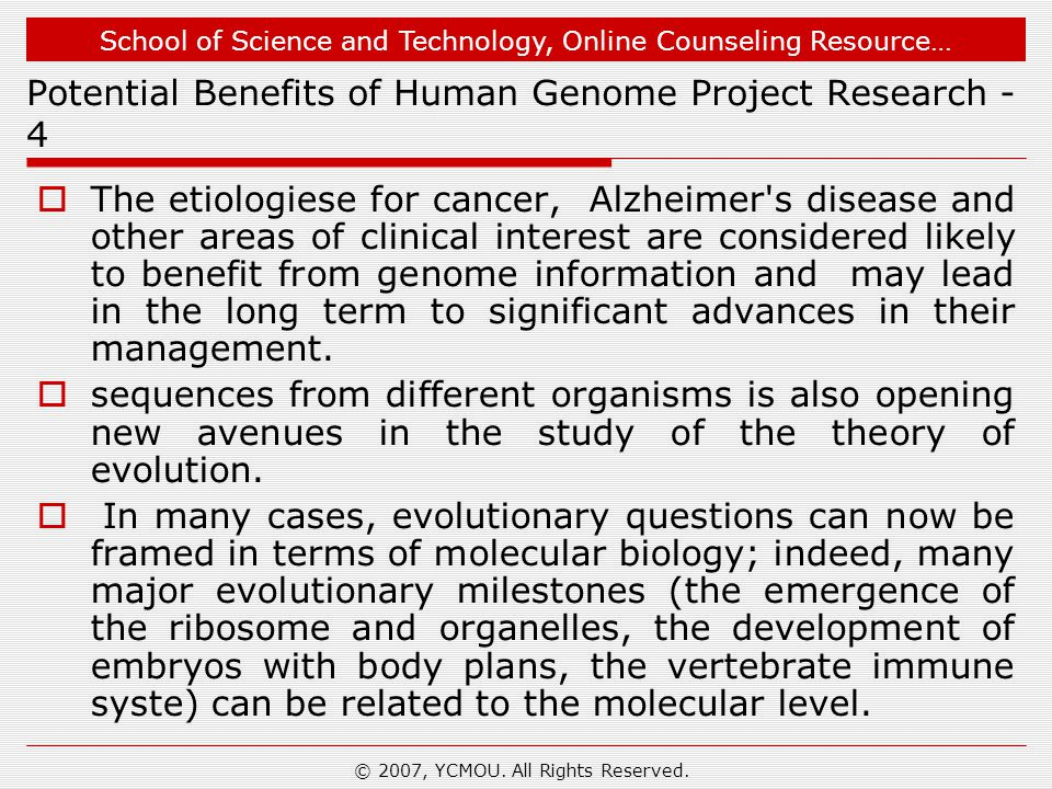 School of Science and Technology, Online Counseling Resource… Potential Benefits of Human Genome Project Research - 4  The etiologiese for cancer, Alzheimer s disease and other areas of clinical interest are considered likely to benefit from genome information and may lead in the long term to significant advances in their management.
