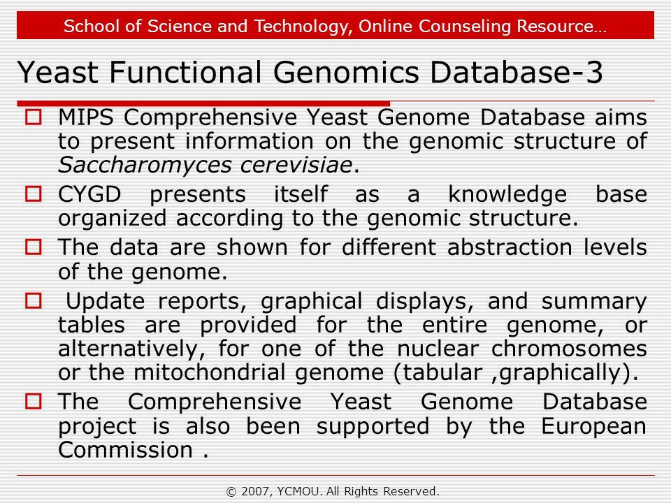 School of Science and Technology, Online Counseling Resource… Yeast Functional Genomics Database-3  MIPS Comprehensive Yeast Genome Database aims to present information on the genomic structure of Saccharomyces cerevisiae.