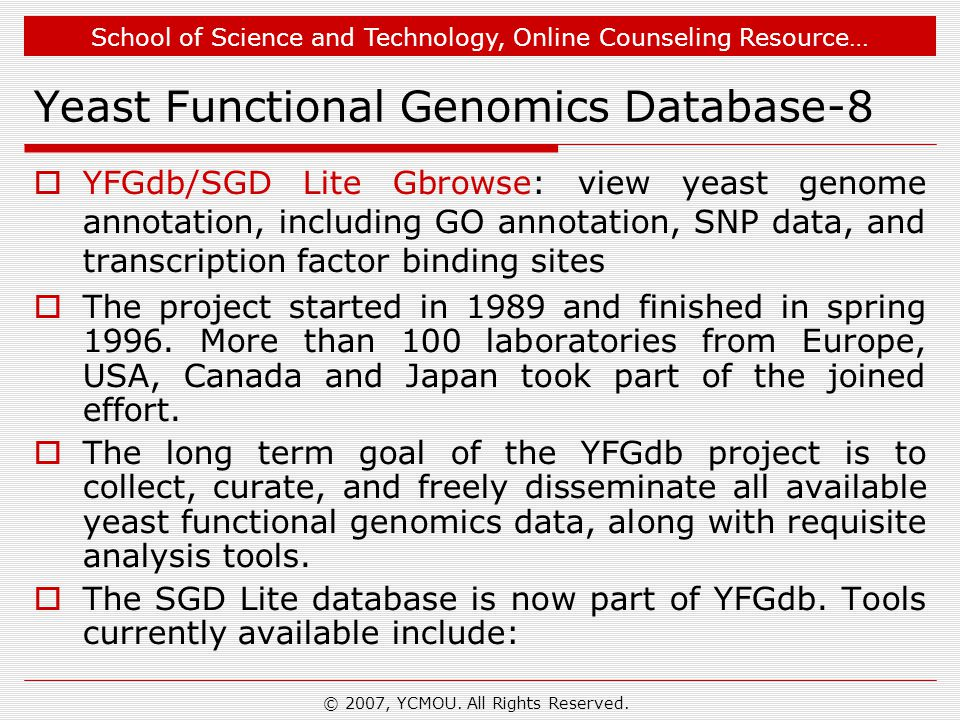 School of Science and Technology, Online Counseling Resource… Yeast Functional Genomics Database-8  YFGdb/SGD Lite Gbrowse: view yeast genome annotation, including GO annotation, SNP data, and transcription factor binding sites  The project started in 1989 and finished in spring 1996.