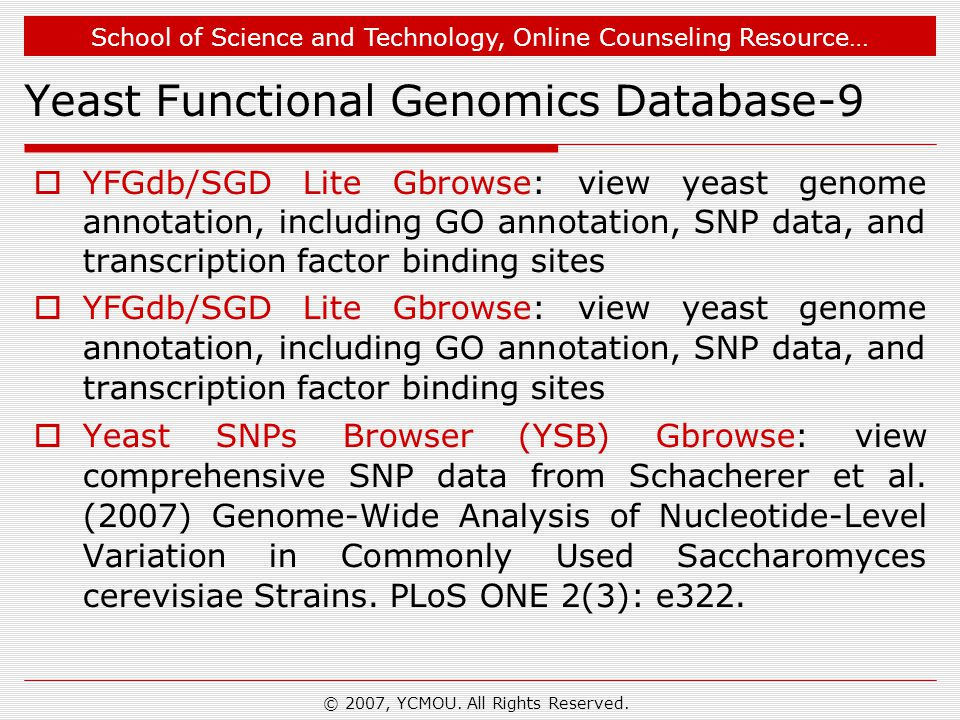 School of Science and Technology, Online Counseling Resource… Yeast Functional Genomics Database-9  YFGdb/SGD Lite Gbrowse: view yeast genome annotation, including GO annotation, SNP data, and transcription factor binding sites  Yeast SNPs Browser (YSB) Gbrowse: view comprehensive SNP data from Schacherer et al.