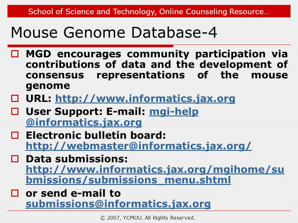 School of Science and Technology, Online Counseling Resource… Mouse Genome Database-4  MGD encourages community participation via contributions of data and the development of consensus representations of the mouse genome  URL: http://www.informatics.jax.orghttp://www.informatics.jax.org  User Support: E-mail: mgi-help @informatics.jax.orgmgi-help @informatics.jax.org  Electronic bulletin board: http://webmaster@informatics.jax.org/ http://webmaster@informatics.jax.org/  Data submissions: http://www.informatics.jax.org/mgihome/su bmissions/submissions_menu.shtml http://www.informatics.jax.org/mgihome/su bmissions/submissions_menu.shtml  or send e-mail to submissions@informatics.jax.org submissions@informatics.jax.org © 2007, YCMOU.