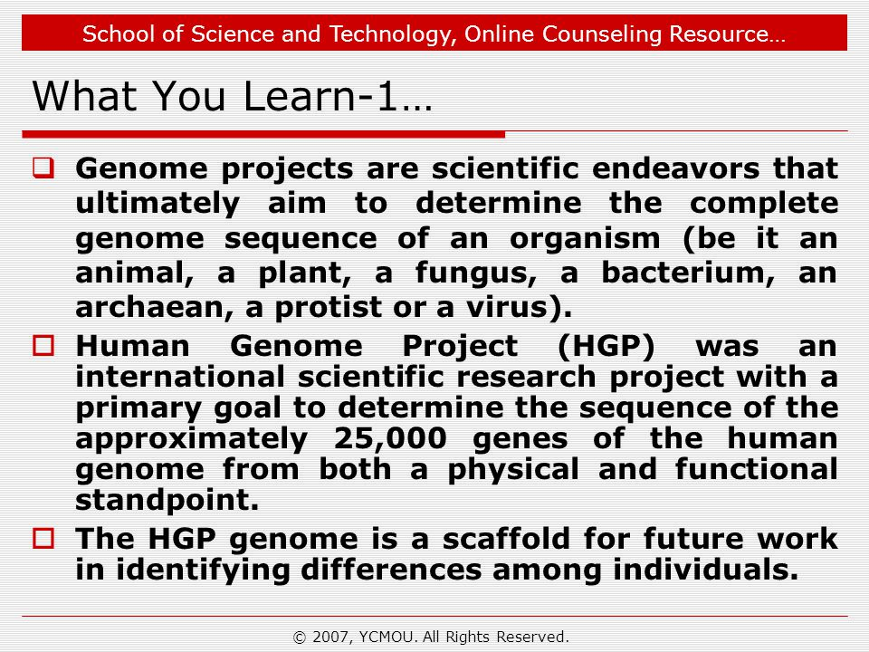 School of Science and Technology, Online Counseling Resource… What You Learn-1…  Genome projects are scientific endeavors that ultimately aim to determine the complete genome sequence of an organism (be it an animal, a plant, a fungus, a bacterium, an archaean, a protist or a virus).