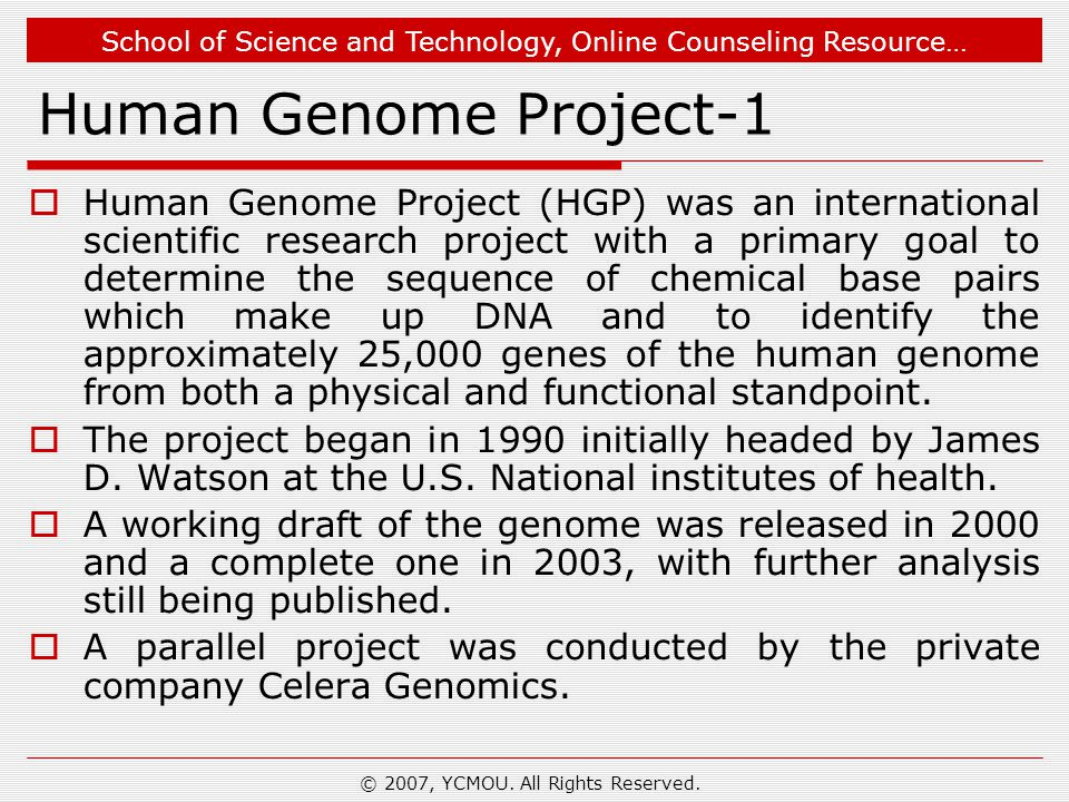 School of Science and Technology, Online Counseling Resource… Human Genome Project-1  Human Genome Project (HGP) was an international scientific research project with a primary goal to determine the sequence of chemical base pairs which make up DNA and to identify the approximately 25,000 genes of the human genome from both a physical and functional standpoint.