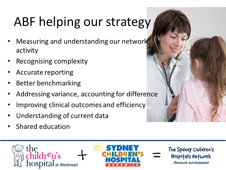 ABF helping our strategy Measuring and understanding our network activity Recognising complexity Accurate reporting Better benchmarking Addressing variance, accounting for difference Improving clinical outcomes and efficiency Understanding of current data Shared education