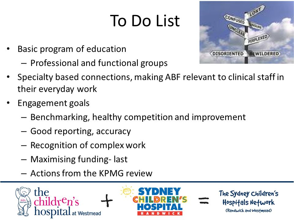 To Do List Basic program of education – Professional and functional groups Specialty based connections, making ABF relevant to clinical staff in their everyday work Engagement goals – Benchmarking, healthy competition and improvement – Good reporting, accuracy – Recognition of complex work – Maximising funding- last – Actions from the KPMG review