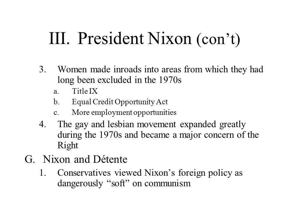 III.President Nixon (con't) 3.Women made inroads into areas from which they had long been excluded in the 1970s a.Title IX b.Equal Credit Opportunity Act c.More employment opportunities 4.The gay and lesbian movement expanded greatly during the 1970s and became a major concern of the Right G.Nixon and Détente 1.Conservatives viewed Nixon's foreign policy as dangerously soft on communism