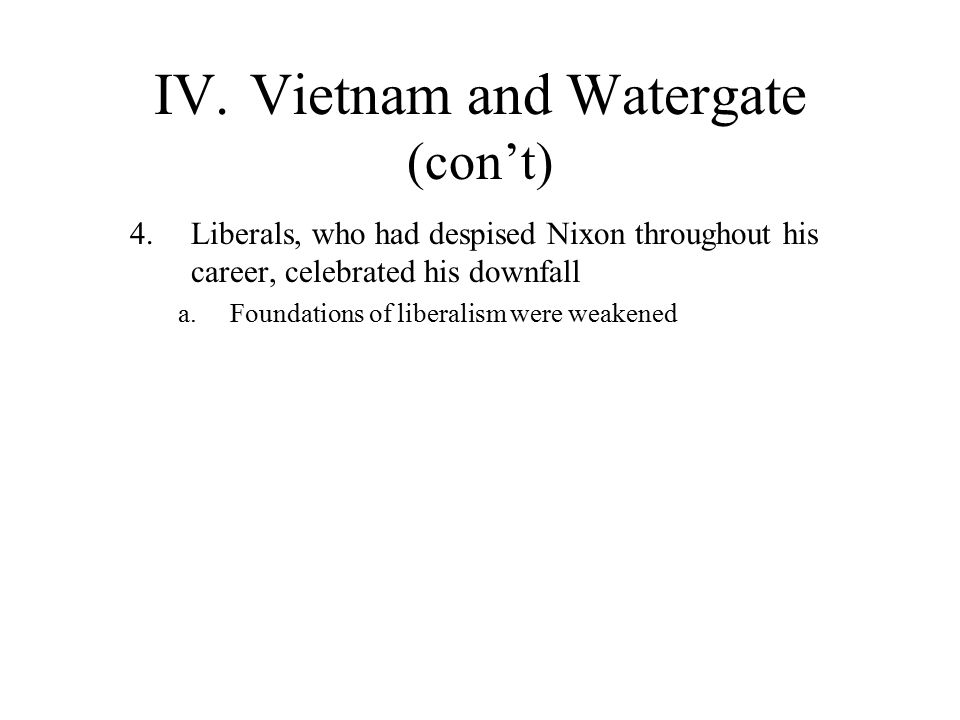 IV.Vietnam and Watergate (con't) 4.Liberals, who had despised Nixon throughout his career, celebrated his downfall a.Foundations of liberalism were weakened