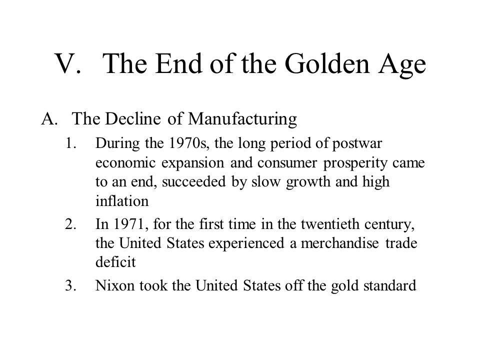 V.The End of the Golden Age A.The Decline of Manufacturing 1.During the 1970s, the long period of postwar economic expansion and consumer prosperity came to an end, succeeded by slow growth and high inflation 2.In 1971, for the first time in the twentieth century, the United States experienced a merchandise trade deficit 3.Nixon took the United States off the gold standard
