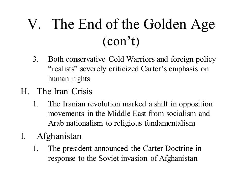 V.The End of the Golden Age (con't) 3.Both conservative Cold Warriors and foreign policy realists severely criticized Carter's emphasis on human rights H.The Iran Crisis 1.The Iranian revolution marked a shift in opposition movements in the Middle East from socialism and Arab nationalism to religious fundamentalism I.Afghanistan 1.The president announced the Carter Doctrine in response to the Soviet invasion of Afghanistan