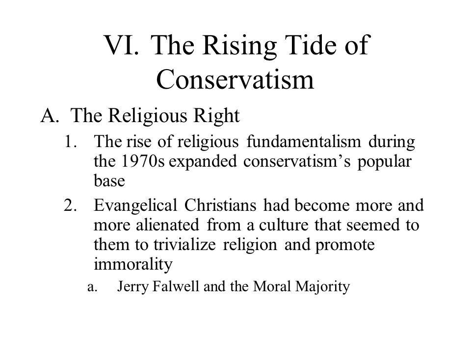 VI.The Rising Tide of Conservatism A.The Religious Right 1.The rise of religious fundamentalism during the 1970s expanded conservatism's popular base 2.Evangelical Christians had become more and more alienated from a culture that seemed to them to trivialize religion and promote immorality a.Jerry Falwell and the Moral Majority
