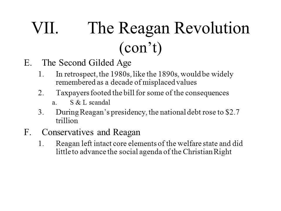 VII.The Reagan Revolution (con't) E.The Second Gilded Age 1.In retrospect, the 1980s, like the 1890s, would be widely remembered as a decade of misplaced values 2.Taxpayers footed the bill for some of the consequences a.S & L scandal 3.During Reagan's presidency, the national debt rose to $2.7 trillion F.Conservatives and Reagan 1.Reagan left intact core elements of the welfare state and did little to advance the social agenda of the Christian Right