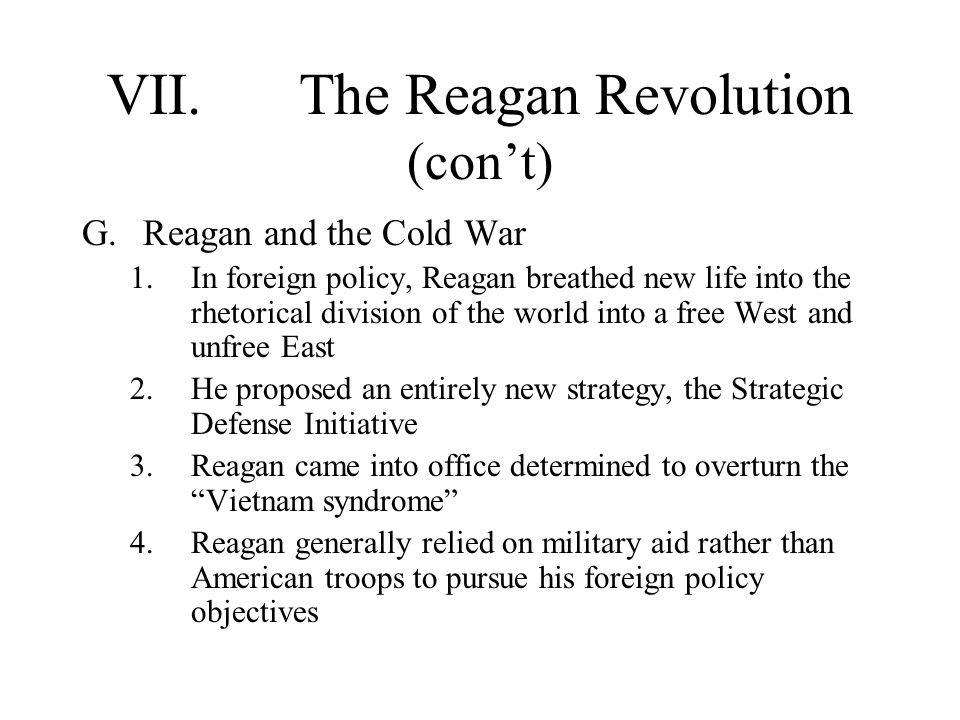 VII.The Reagan Revolution (con't) G.Reagan and the Cold War 1.In foreign policy, Reagan breathed new life into the rhetorical division of the world into a free West and unfree East 2.He proposed an entirely new strategy, the Strategic Defense Initiative 3.Reagan came into office determined to overturn the Vietnam syndrome 4.Reagan generally relied on military aid rather than American troops to pursue his foreign policy objectives