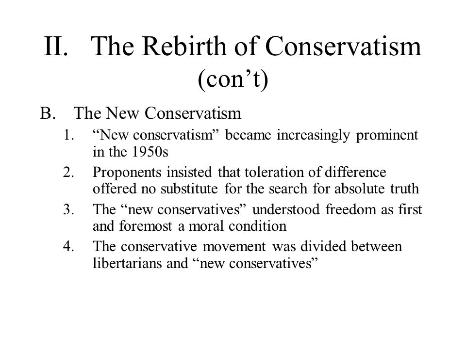 II.The Rebirth of Conservatism (con't) B.The New Conservatism 1. New conservatism became increasingly prominent in the 1950s 2.Proponents insisted that toleration of difference offered no substitute for the search for absolute truth 3.The new conservatives understood freedom as first and foremost a moral condition 4.The conservative movement was divided between libertarians and new conservatives