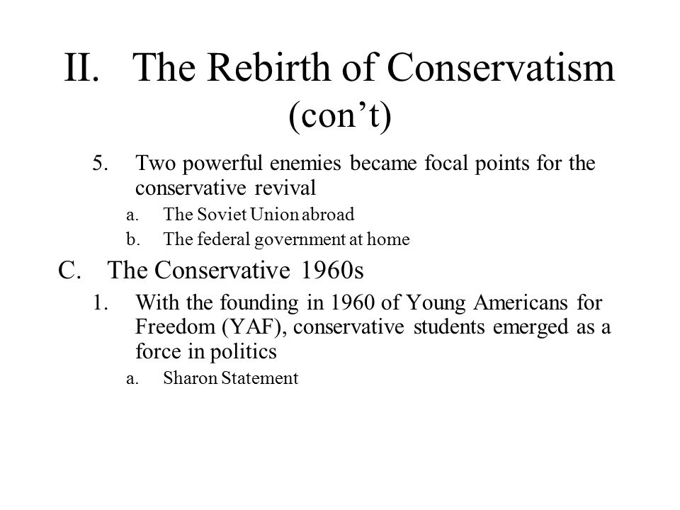 II.The Rebirth of Conservatism (con't) 5.Two powerful enemies became focal points for the conservative revival a.The Soviet Union abroad b.The federal government at home C.The Conservative 1960s 1.With the founding in 1960 of Young Americans for Freedom (YAF), conservative students emerged as a force in politics a.Sharon Statement