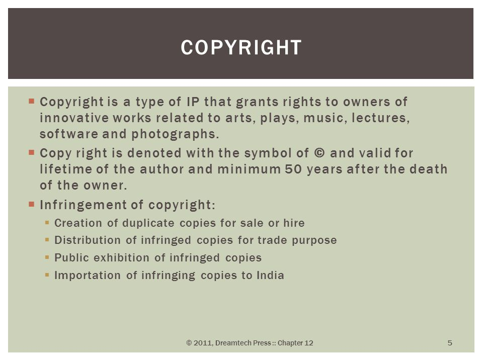  Copyright is a type of IP that grants rights to owners of innovative works related to arts, plays, music, lectures, software and photographs.