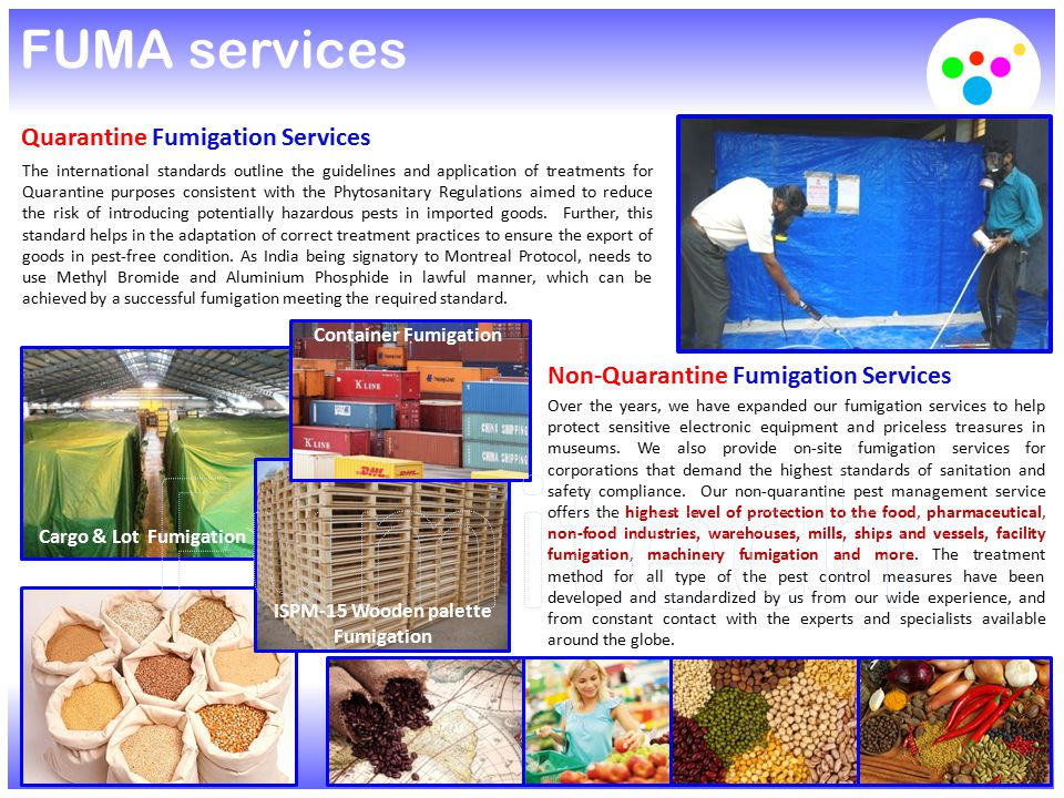 FUMA services Quarantine Fumigation Services The international standards outline the guidelines and application of treatments for Quarantine purposes consistent with the Phytosanitary Regulations aimed to reduce the risk of introducing potentially hazardous pests in imported goods.