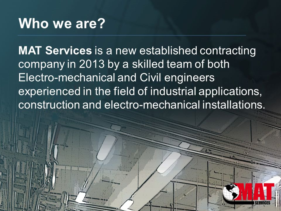 Who we are? MAT Services is a new established contracting company in 2013 by a skilled team of both Electro-mechanical and Civil engineers experienced