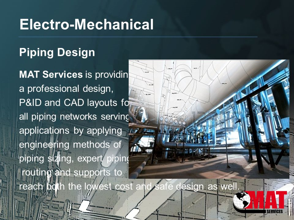 Electro-Mechanical Piping Design MAT Services is providing a professional design, P&ID and CAD layouts for all piping networks serving a lot of indust