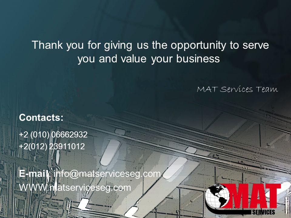 Thank you for giving us the opportunity to serve you and value your business MAT Services Team Contacts: +2 (010) 06662932 +2(012) 23911012 E-mail: in
