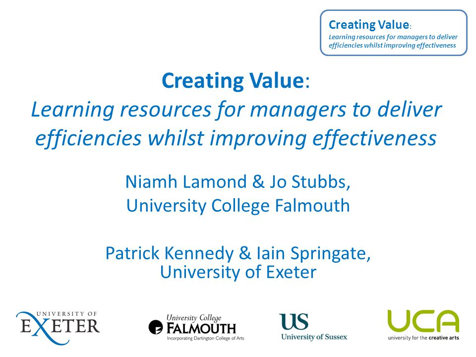 Outline Overall project findings to date Creating Value at University College Falmouth Creating Value at the University of Exeter Discussion Creating Value : Learning resources for managers to deliver efficiencies whilst improving effectiveness