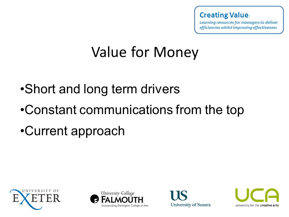 Value for Money Short and long term drivers Constant communications from the top Current approach Creating Value : Learning resources for managers to deliver efficiencies whilst improving effectiveness