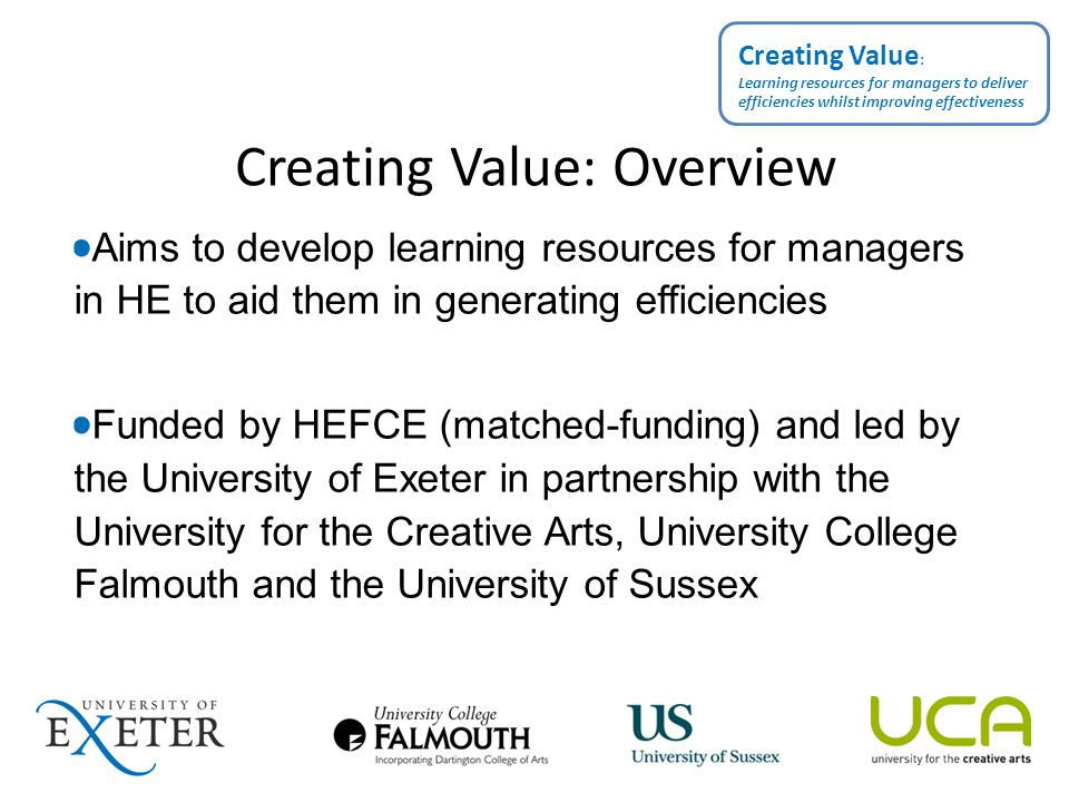Creating Value: Overview Aims to develop learning resources for managers in HE to aid them in generating efficiencies Funded by HEFCE (matched-funding) and led by the University of Exeter in partnership with the University for the Creative Arts, University College Falmouth and the University of Sussex Creating Value : Learning resources for managers to deliver efficiencies whilst improving effectiveness