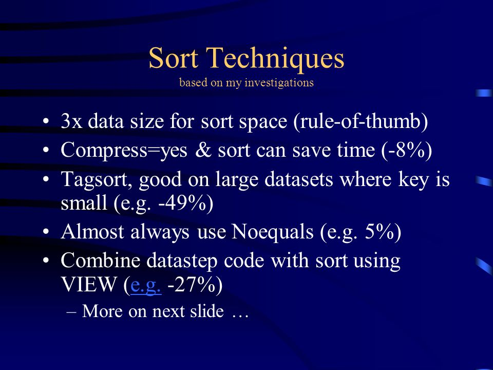 Sort Techniques based on my investigations 3x data size for sort space (rule-of-thumb) Compress=yes & sort can save time (-8%) Tagsort, good on large datasets where key is small (e.g.