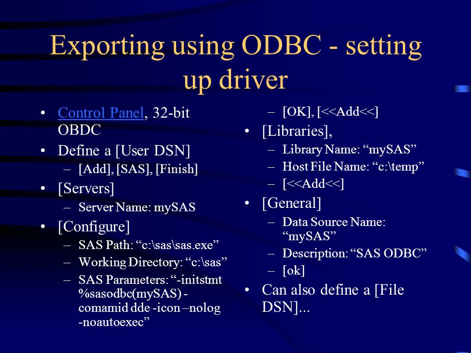 Exporting using ODBC - setting up driver Control Panel, 32-bit OBDCControl Panel Define a [User DSN] –[Add], [SAS], [Finish] [Servers] –Server Name: mySAS [Configure] –SAS Path: c:\sas\sas.exe –Working Directory: c:\sas –SAS Parameters: -initstmt %sasodbc(mySAS) - comamid dde -icon –nolog -noautoexec –[OK], [<<Add<<] [Libraries], –Library Name: mySAS –Host File Name: c:\temp –[<<Add<<] [General] –Data Source Name: mySAS –Description: SAS ODBC –[ok] Can also define a [File DSN]...