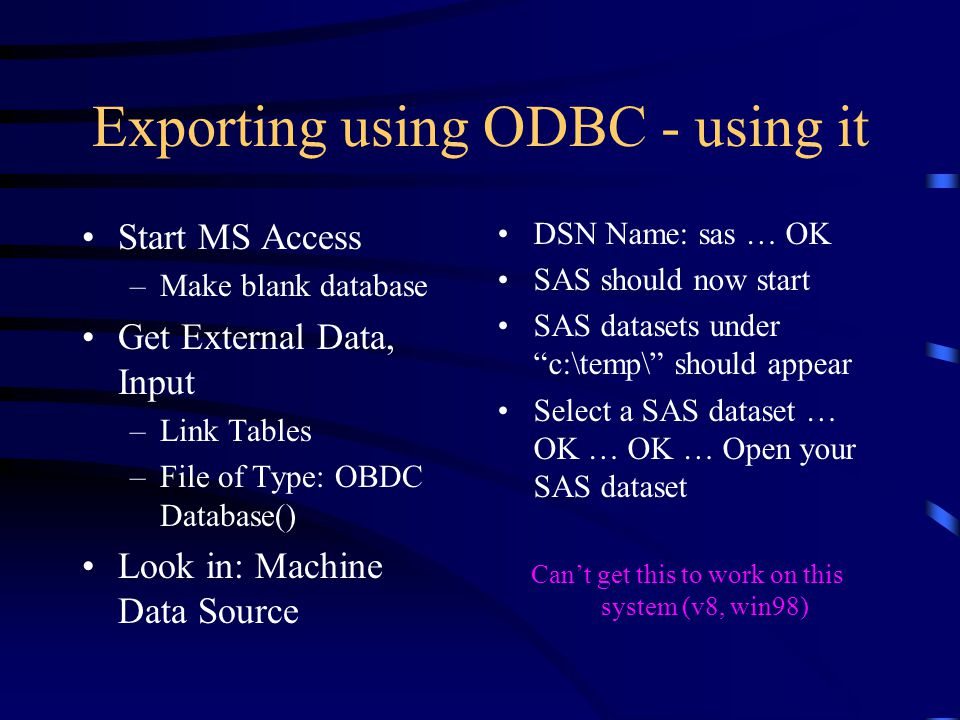 Start MS Access –Make blank database Get External Data, Input –Link Tables –File of Type: OBDC Database() Look in: Machine Data Source Exporting using ODBC - using it DSN Name: sas … OK SAS should now start SAS datasets under c:\temp\ should appear Select a SAS dataset … OK … OK … Open your SAS dataset Can't get this to work on this system (v8, win98)