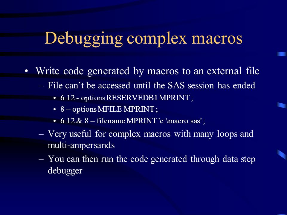 Debugging complex macros Write code generated by macros to an external file –File can't be accessed until the SAS session has ended 6.12 - options RESERVEDB1 MPRINT ; 8 – options MFILE MPRINT ; 6.12 & 8 – filename MPRINT c:\macro.sas ; –Very useful for complex macros with many loops and multi-ampersands –You can then run the code generated through data step debugger