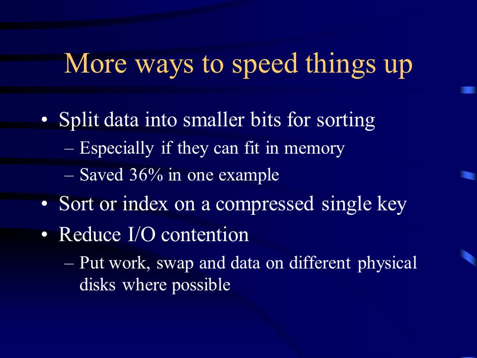 More ways to speed things up Split data into smaller bits for sorting –Especially if they can fit in memory –Saved 36% in one example Sort or index on a compressed single key Reduce I/O contention –Put work, swap and data on different physical disks where possible