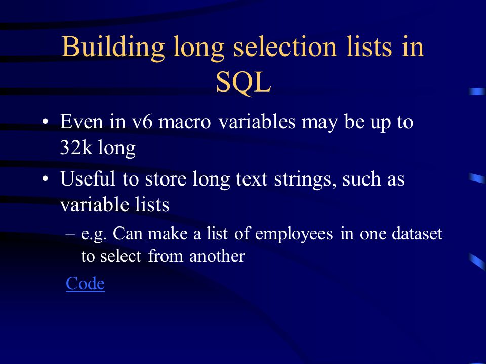 Building long selection lists in SQL Even in v6 macro variables may be up to 32k long Useful to store long text strings, such as variable lists –e.g.