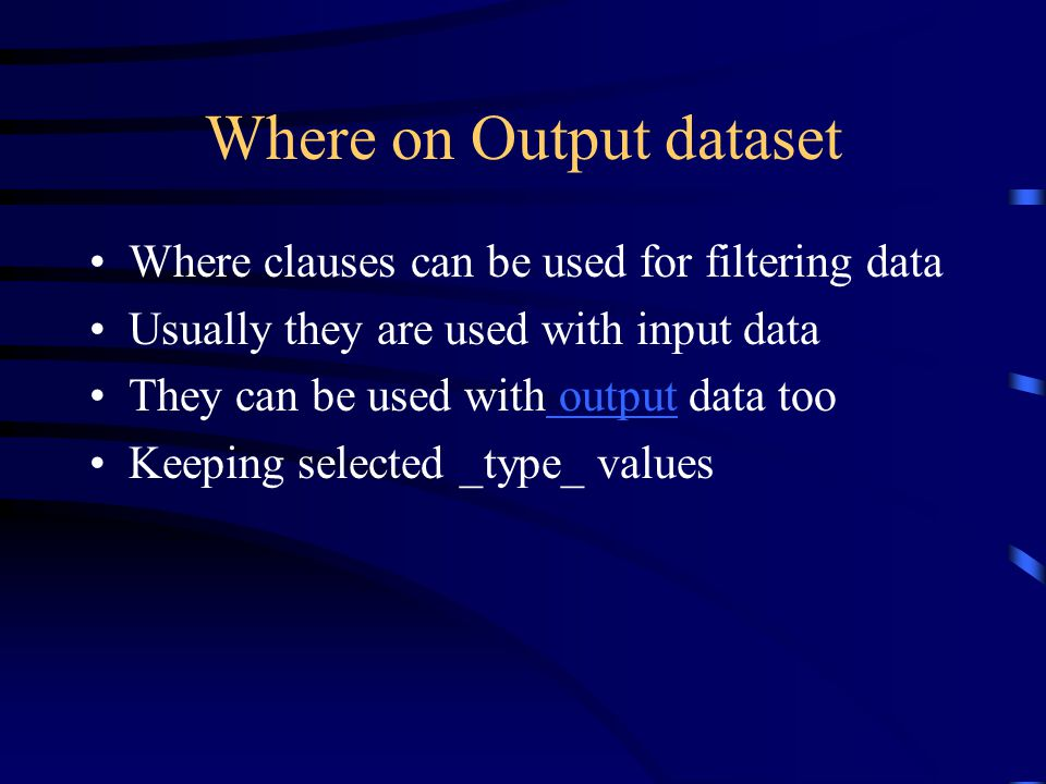 Where on Output dataset Where clauses can be used for filtering data Usually they are used with input data They can be used with output data too output Keeping selected _type_ values