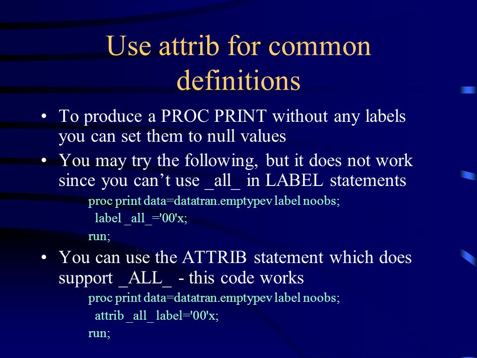 Use attrib for common definitions To produce a PROC PRINT without any labels you can set them to null values You may try the following, but it does not work since you can't use _all_ in LABEL statements proc print data=datatran.emptypev label noobs; label _all_= 00 x; run; You can use the ATTRIB statement which does support _ALL_ - this code works proc print data=datatran.emptypev label noobs; attrib _all_ label= 00 x; run;
