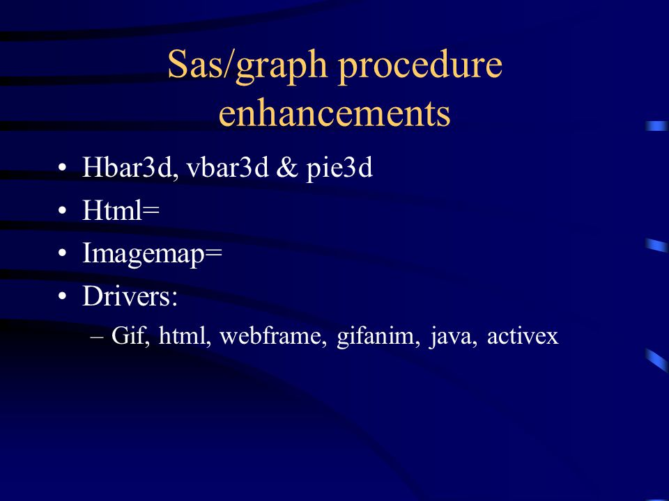 Sas/graph procedure enhancements Hbar3d, vbar3d & pie3d Html= Imagemap= Drivers: –Gif, html, webframe, gifanim, java, activex
