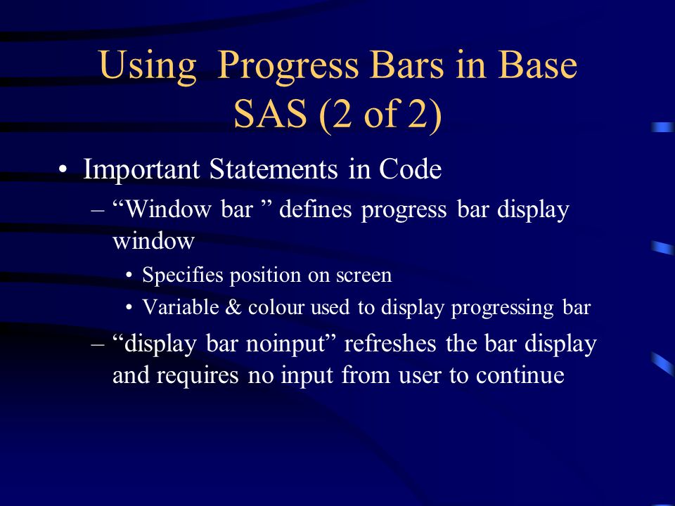 Using Progress Bars in Base SAS (2 of 2) Important Statements in Code – Window bar defines progress bar display window Specifies position on screen Variable & colour used to display progressing bar – display bar noinput refreshes the bar display and requires no input from user to continue