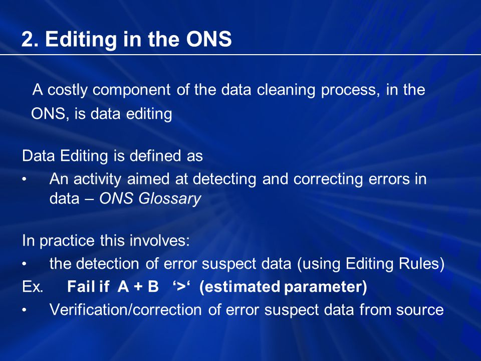 A costly component of the data cleaning process, in the ONS, is data editing Data Editing is defined as An activity aimed at detecting and correcting errors in data – ONS Glossary In practice this involves: the detection of error suspect data (using Editing Rules) Ex.
