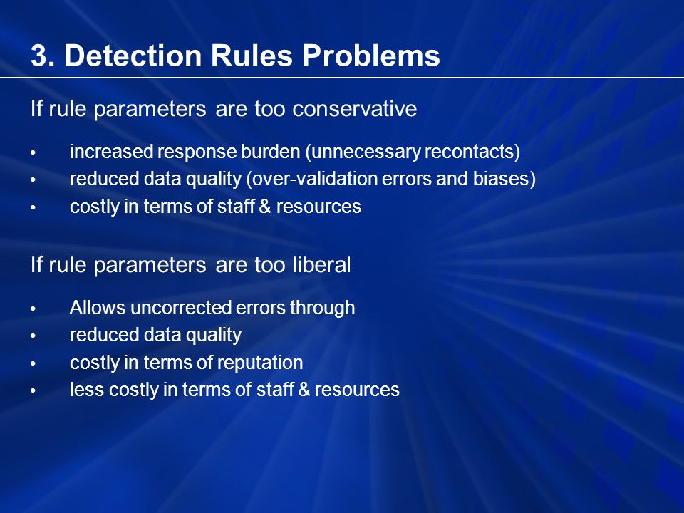 If rule parameters are too conservative increased response burden (unnecessary recontacts) reduced data quality (over-validation errors and biases) costly in terms of staff & resources If rule parameters are too liberal Allows uncorrected errors through reduced data quality costly in terms of reputation less costly in terms of staff & resources 3.